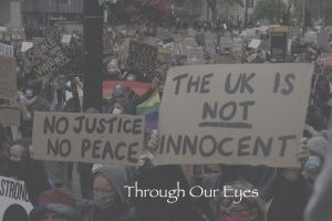 """Title card for 'Through Our Eyes'. Shows BLM protesters holding signs reading: """"NO JUSTICE, NO PEACE"""" and """"THE UK IS NOT INNOCENT""""."""